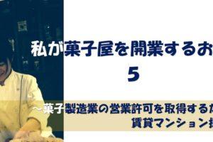【体験談】お菓子屋開業話5~賃貸マンションで菓子製造業の許可を取得するための物件探し~